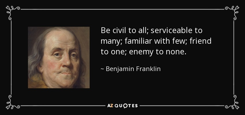 Be civil to all; serviceable to many; familiar with few; friend to one; enemy to none. - Benjamin Franklin