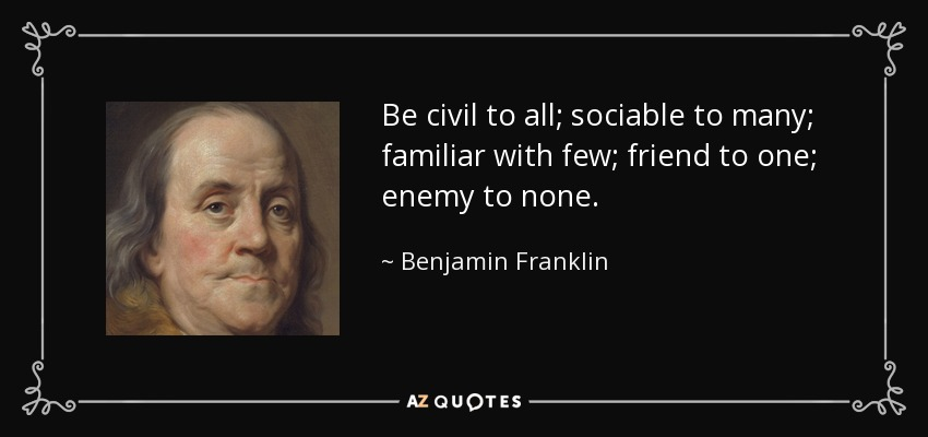 Be civil to all; sociable to many; familiar with few; friend to one; enemy to none. - Benjamin Franklin