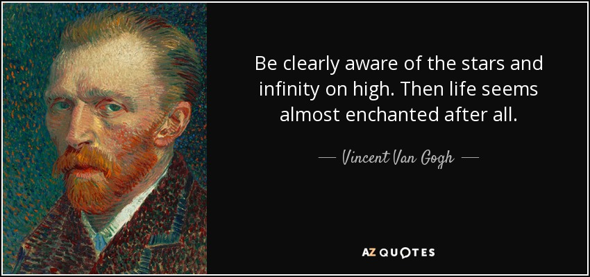 Be clearly aware of the stars and infinity on high. Then life seems almost enchanted after all. - Vincent Van Gogh