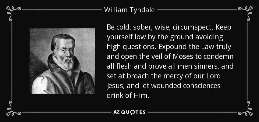 Be cold, sober, wise, circumspect. Keep yourself low by the ground avoiding high questions. Expound the Law truly and open the veil of Moses to condemn all flesh and prove all men sinners, and set at broach the mercy of our Lord Jesus, and let wounded consciences drink of Him. - William Tyndale