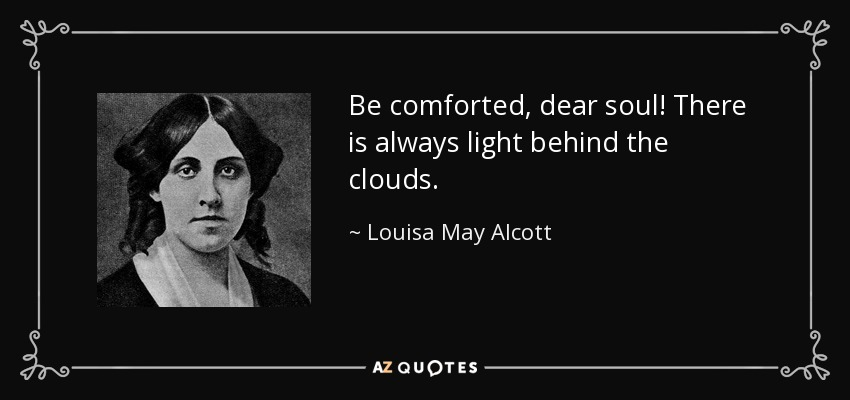 Be comforted, dear soul! There is always light behind the clouds. - Louisa May Alcott