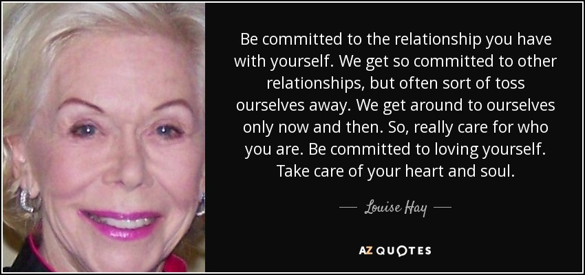 Be committed to the relationship you have with yourself. We get so committed to other relationships, but often sort of toss ourselves away. We get around to ourselves only now and then. So, really care for who you are. Be committed to loving yourself. Take care of your heart and soul. - Louise Hay