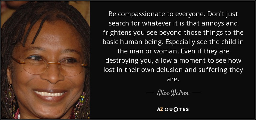 Be compassionate to everyone. Don't just search for whatever it is that annoys and frightens you-see beyond those things to the basic human being. Especially see the child in the man or woman. Even if they are destroying you, allow a moment to see how lost in their own delusion and suffering they are. - Alice Walker