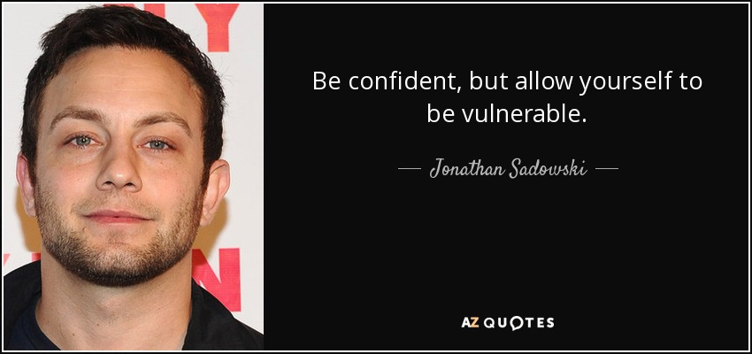 Be confident, but allow yourself to be vulnerable. - Jonathan Sadowski
