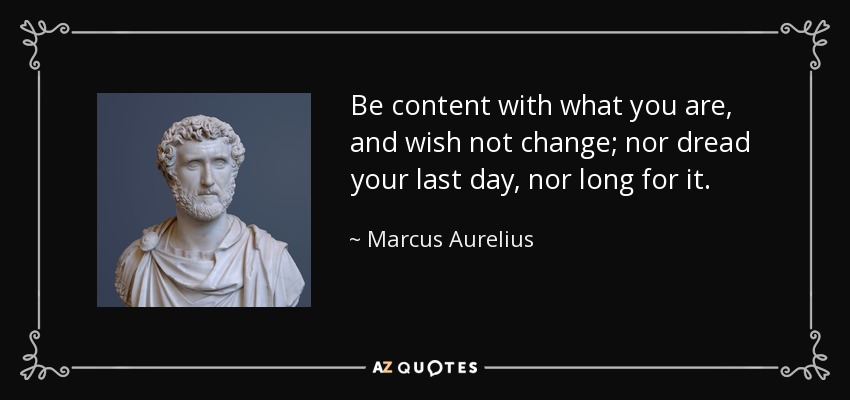 Be content with what you are, and wish not change; nor dread your last day, nor long for it. - Marcus Aurelius