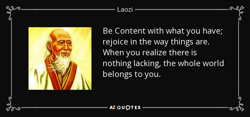 Be Content with what you have; rejoice in the way things are. When you realize there is nothing lacking, the whole world belongs to you. - Laozi