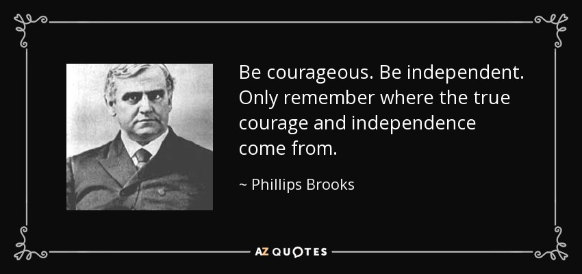 Be courageous. Be independent. Only remember where the true courage and independence come from. - Phillips Brooks