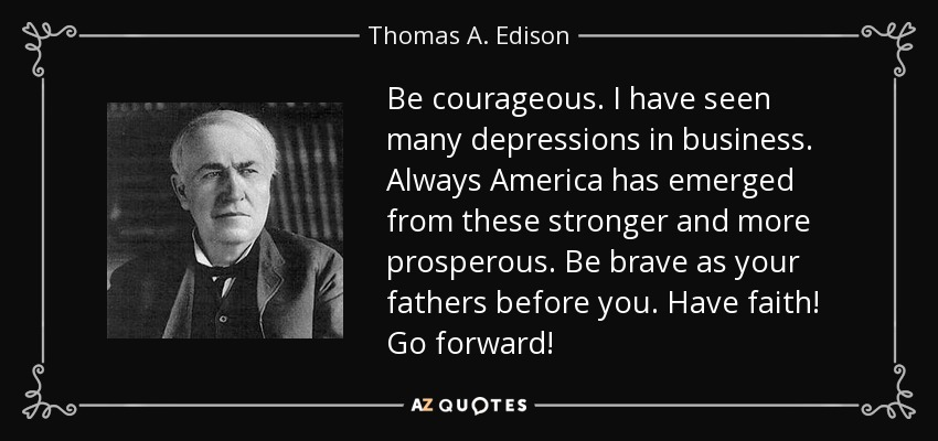 Be courageous. I have seen many depressions in business. Always America has emerged from these stronger and more prosperous. Be brave as your fathers before you. Have faith! Go forward! - Thomas A. Edison