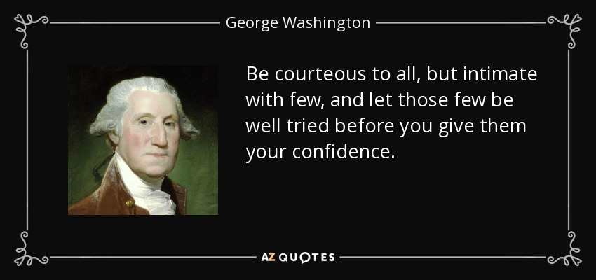 Be courteous to all, but intimate with few, and let those few be well tried before you give them your confidence. - George Washington