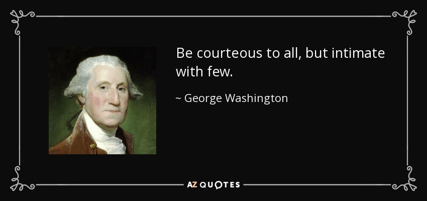 Be courteous to all, but intimate with few. - George Washington