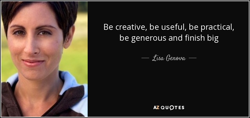 Be creative, be useful, be practical, be generous and finish big - Lisa Genova