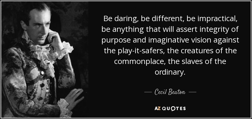 Be daring, be different, be impractical, be anything that will assert integrity of purpose and imaginative vision against the play-it-safers, the creatures of the commonplace, the slaves of the ordinary. - Cecil Beaton