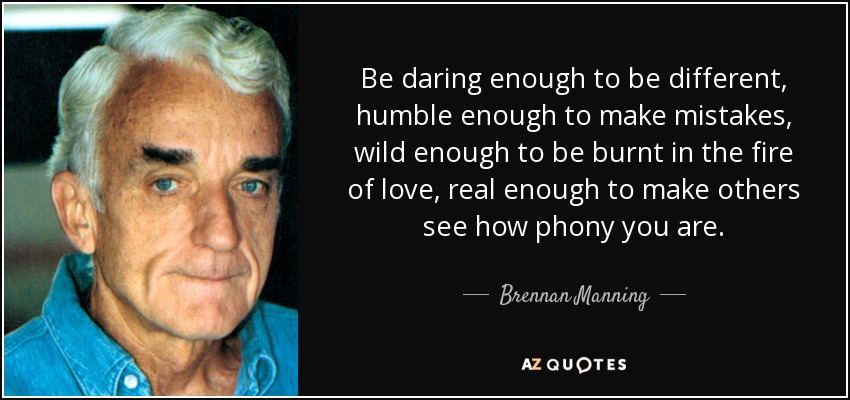 Be daring enough to be different, humble enough to make mistakes, wild enough to be burnt in the fire of love, real enough to make others see how phony you are. - Brennan Manning