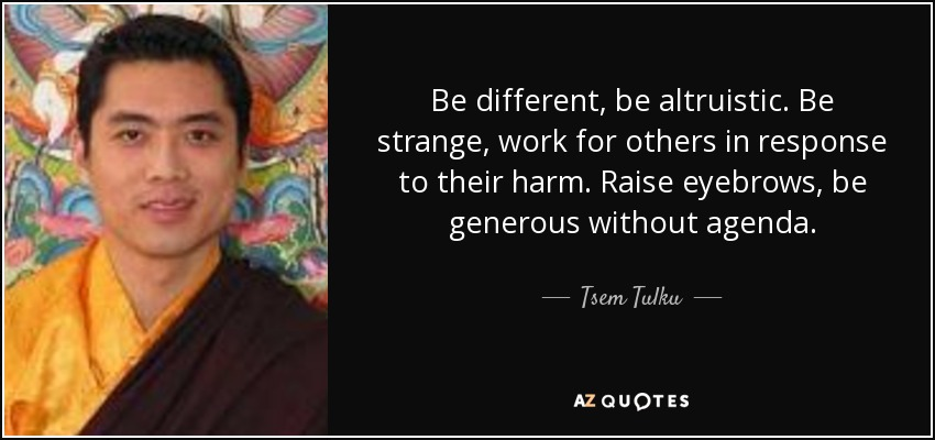 Be different, be altruistic. Be strange, work for others in response to their harm. Raise eyebrows, be generous without agenda. - Tsem Tulku