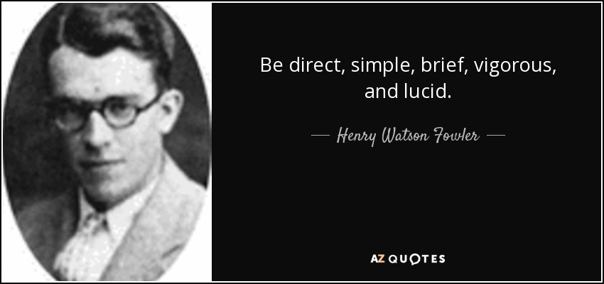 Be direct, simple, brief, vigorous, and lucid. - Henry Watson Fowler