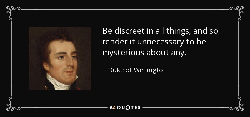 Be discreet in all things, and so render it unnecessary to be mysterious about any. - Duke of Wellington