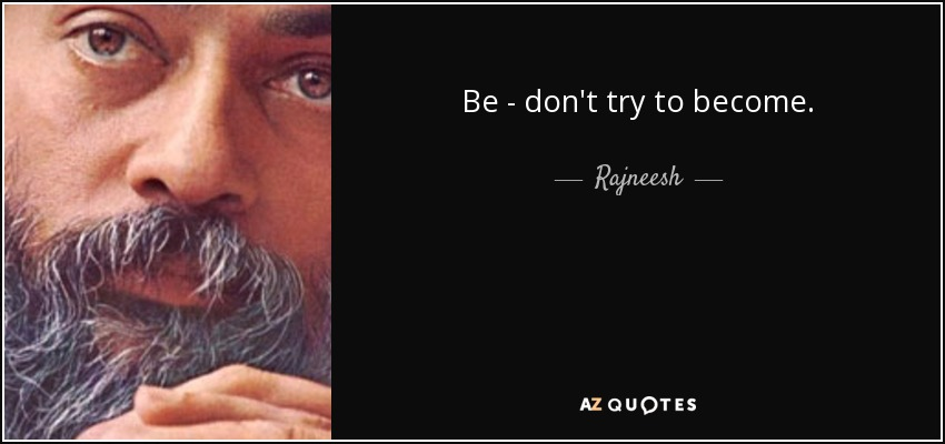 Be - don't try to become. - Rajneesh