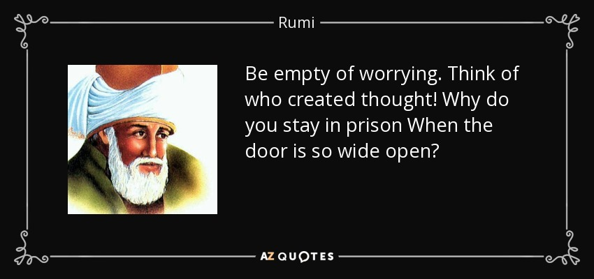 Be empty of worrying. Think of who created thought! Why do you stay in prison When the door is so wide open? - Rumi