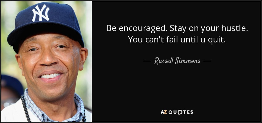 Be encouraged. Stay on your hustle. You can't fail until u quit. - Russell Simmons