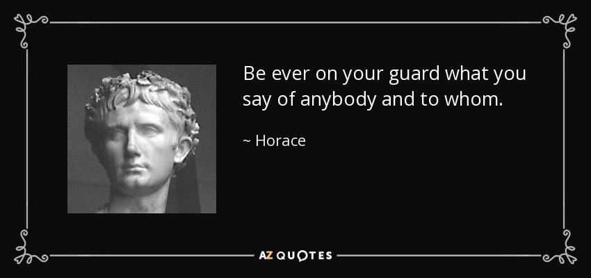 Be ever on your guard what you say of anybody and to whom. - Horace