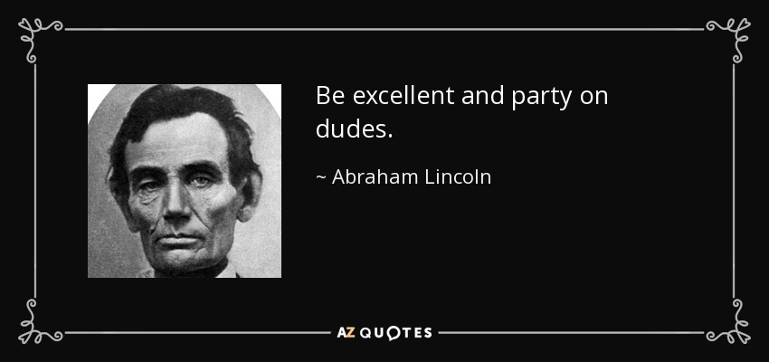 Be excellent and party on dudes. - Abraham Lincoln