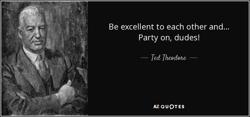 Be excellent to each other and... Party on, dudes! - Ted Theodore