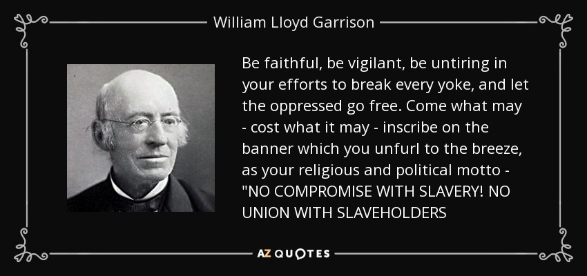 Be faithful, be vigilant, be untiring in your efforts to break every yoke, and let the oppressed go free. Come what may - cost what it may - inscribe on the banner which you unfurl to the breeze, as your religious and political motto -