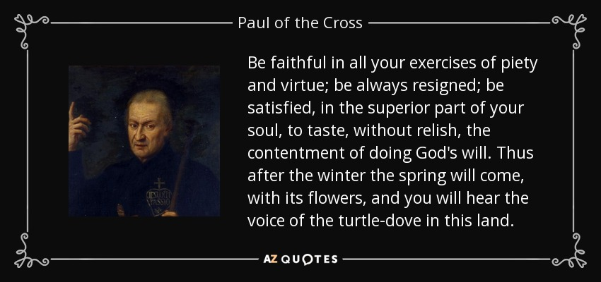 Be faithful in all your exercises of piety and virtue; be always resigned; be satisfied, in the superior part of your soul, to taste, without relish, the contentment of doing God's will. Thus after the winter the spring will come, with its flowers, and you will hear the voice of the turtle-dove in this land. - Paul of the Cross