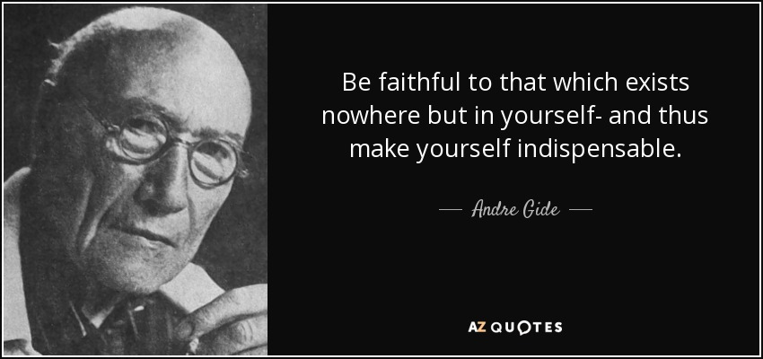 Be faithful to that which exists nowhere but in yourself- and thus make yourself indispensable. - Andre Gide