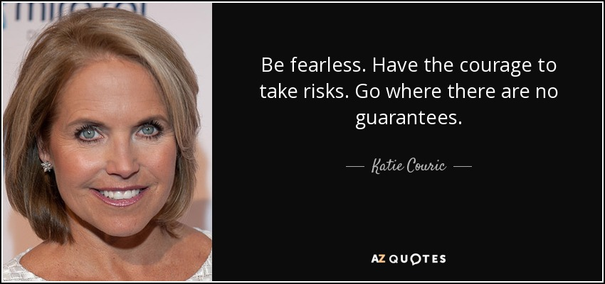 Be fearless. Have the courage to take risks. Go where there are no guarantees. - Katie Couric