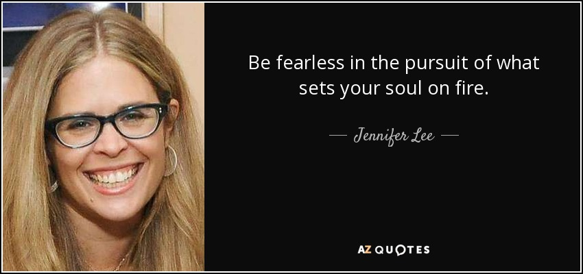 Be fearless in the pursuit of what sets your soul on fire. - Jennifer Lee