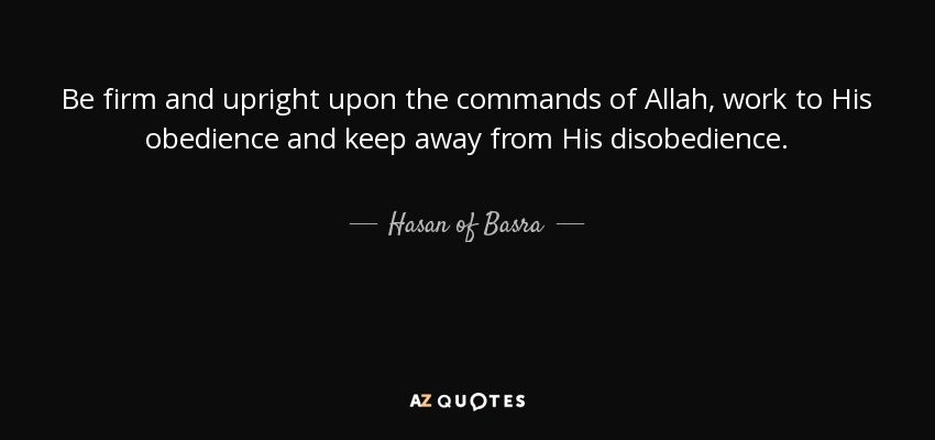 Be firm and upright upon the commands of Allah, work to His obedience and keep away from His disobedience. - Hasan of Basra