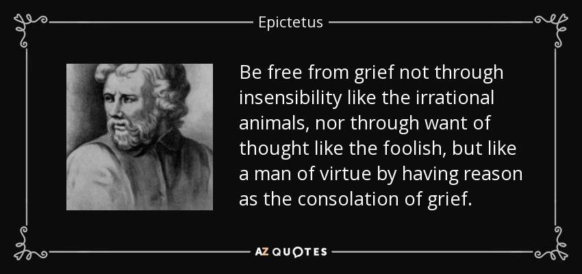 Be free from grief not through insensibility like the irrational animals, nor through want of thought like the foolish, but like a man of virtue by having reason as the consolation of grief. - Epictetus