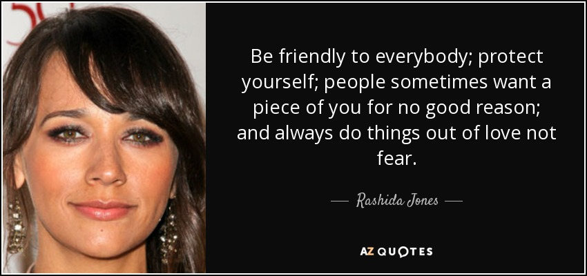 Be friendly to everybody; protect yourself; people sometimes want a piece of you for no good reason; and always do things out of love not fear. - Rashida Jones