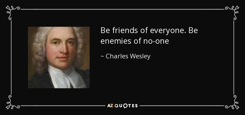 Be friends of everyone. Be enemies of no-one - Charles Wesley