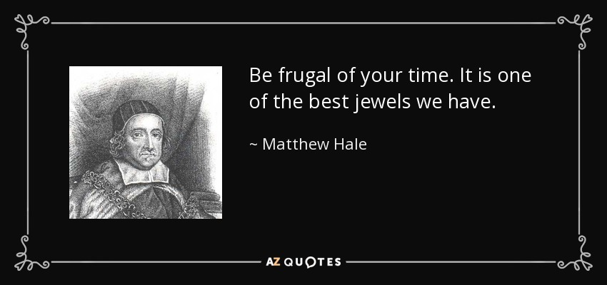 Be frugal of your time. It is one of the best jewels we have. - Matthew Hale