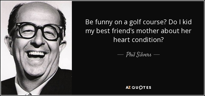 Be funny on a golf course? Do I kid my best friend's mother about her heart condition? - Phil Silvers