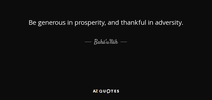 Be generous in prosperity, and thankful in adversity. - Bahá'u'lláh