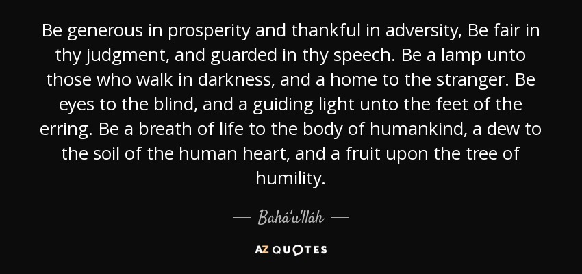 Be generous in prosperity and thankful in adversity, Be fair in thy judgment, and guarded in thy speech. Be a lamp unto those who walk in darkness, and a home to the stranger. Be eyes to the blind, and a guiding light unto the feet of the erring. Be a breath of life to the body of humankind, a dew to the soil of the human heart, and a fruit upon the tree of humility. - Bahá'u'lláh