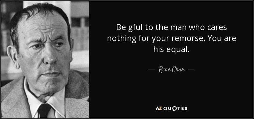 Be gful to the man who cares nothing for your remorse. You are his equal. - Rene Char