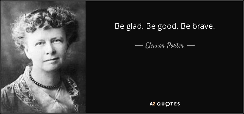 Be glad. Be good. Be brave. - Eleanor Porter