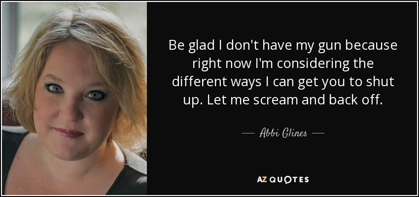 Be glad I don't have my gun because right now I'm considering the different ways I can get you to shut up. Let me scream and back off. - Abbi Glines