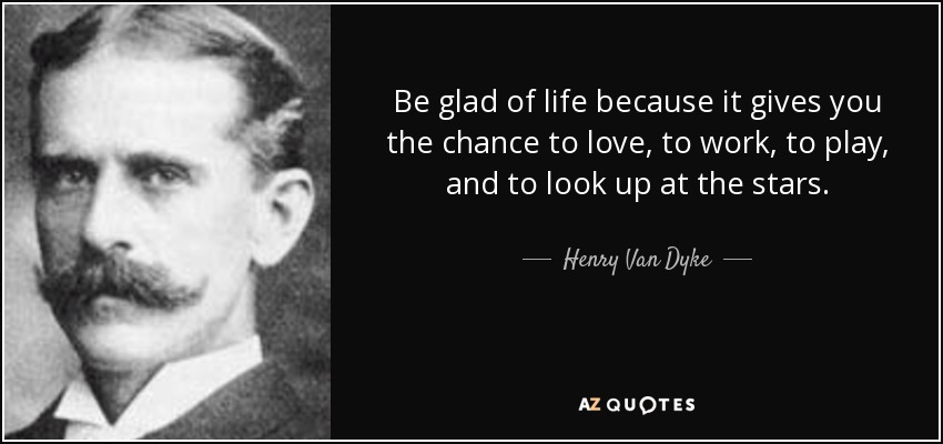 Be glad of life because it gives you the chance to love, to work, to play, and to look up at the stars. - Henry Van Dyke