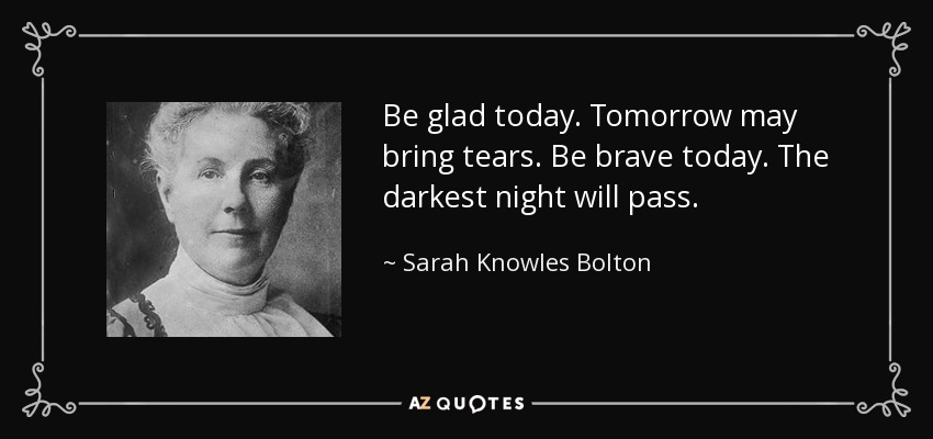 Be glad today. Tomorrow may bring tears. Be brave today. The darkest night will pass. - Sarah Knowles Bolton