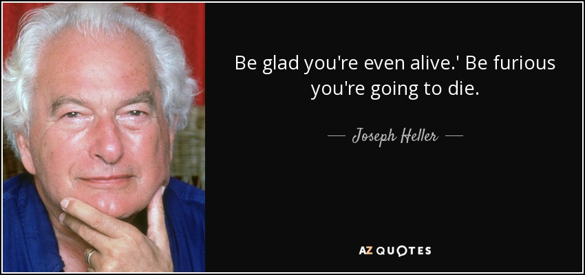 Be glad you're even alive.' Be furious you're going to die. - Joseph Heller