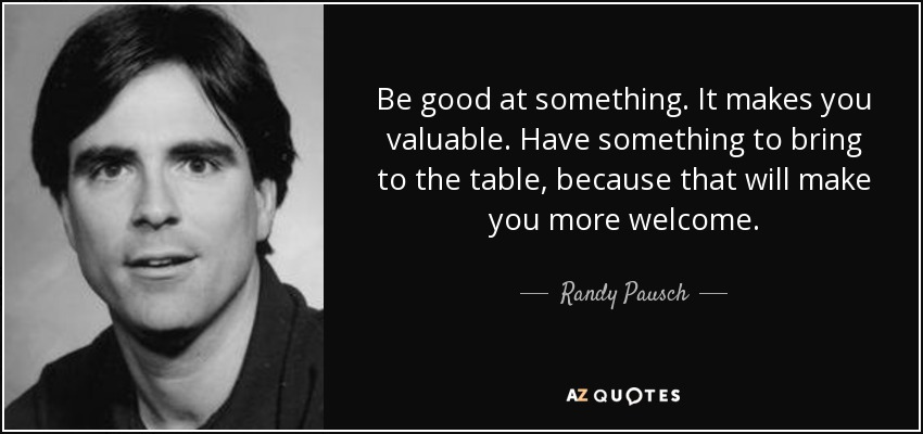 Be good at something. It makes you valuable. Have something to bring to the table, because that will make you more welcome. - Randy Pausch