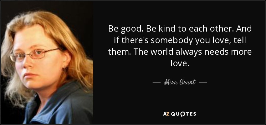 Be good. Be kind to each other. And if there's somebody you love, tell them. The world always needs more love. - Mira Grant