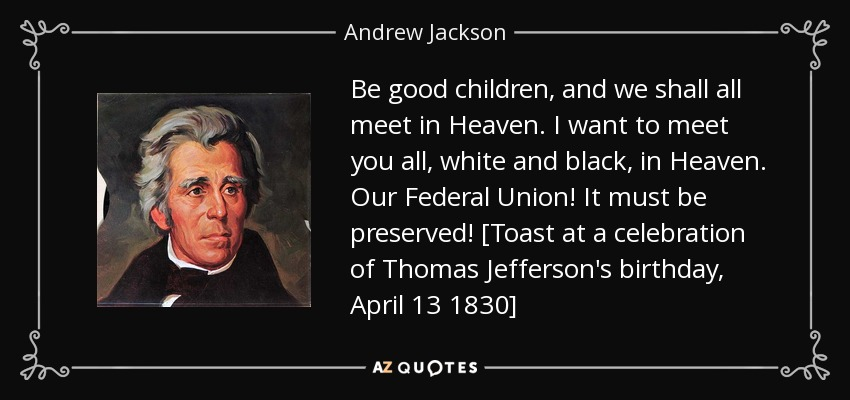 Be good children, and we shall all meet in Heaven. I want to meet you all, white and black, in Heaven. Our Federal Union! It must be preserved! [Toast at a celebration of Thomas Jefferson's birthday, April 13 1830] - Andrew Jackson