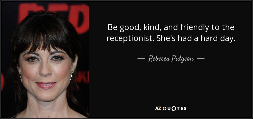 Be good, kind, and friendly to the receptionist. She's had a hard day. - Rebecca Pidgeon
