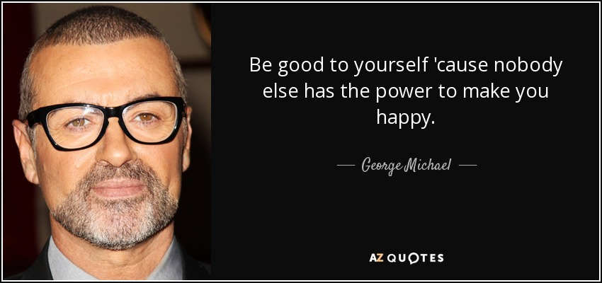 Be good to yourself 'cause nobody else has the power to make you happy. - George Michael